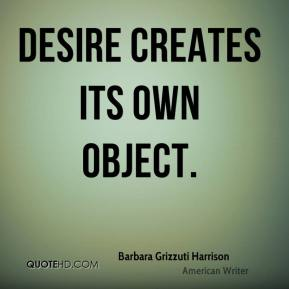 Desire creates its own object.