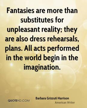 Fantasies are more than substitutes for unpleasant reality; they are also dress rehearsals, plans. All acts performed in the world begin in the imagination.