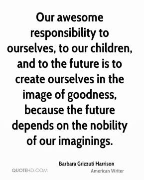 Barbara Grizzuti Harrison - Our awesome responsibility to ourselves, to our children, and to the future is to create ourselves in the image of goodness, because the future depends on the nobility of our imaginings.