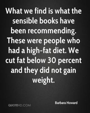Barbara Howard - What we find is what the sensible books have been recommending. These were people who had a high-fat diet. We cut fat below 30 percent and they did not gain weight.