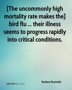 Barbara Reynolds - [The uncommonly high mortality rate makes the] bird flu ... their illness seems to progress rapidly into critical conditions.