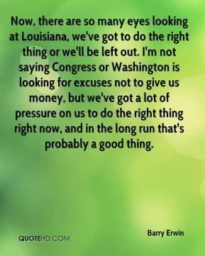 Barry Erwin - Now, there are so many eyes looking at Louisiana, we've got to do the right thing or we'll be left out. I'm not saying Congress or Washington is looking for excuses not to give us money, but we've got a lot of pressure on us to do the right thing right now, and in the long run that's probably a good thing.