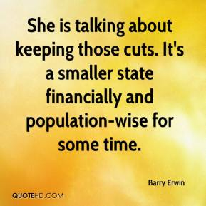 Barry Erwin - She is talking about keeping those cuts. It's a smaller state financially and population-wise for some time.
