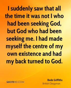 I suddenly saw that all the time it was not I who had been seeking God, but God who had been seeking me. I had made myself the centre of my own existence and had my back turned to God.