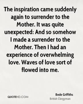 The inspiration came suddenly again to surrender to the Mother. It was quite unexpected: And so somehow I made a surrender to the Mother. Then I had an experience of overwhelming love. Waves of love sort of flowed into me.