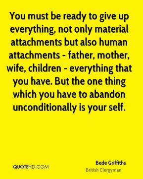 You must be ready to give up everything, not only material attachments but also human attachments - father, mother, wife, children - everything that you have. But the one thing which you have to abandon unconditionally is your self.