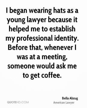 Bella Abzug - I began wearing hats as a young lawyer because it helped me to establish my professional identity. Before that, whenever I was at a meeting, someone would ask me to get coffee.