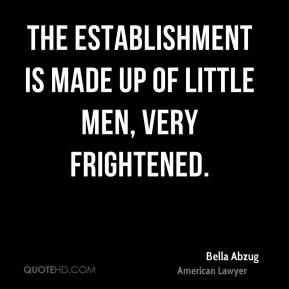 The establishment is made up of little men, very frightened.
