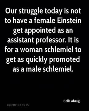 Bella Abzug - Our struggle today is not to have a female Einstein get appointed as an assistant professor. It is for a woman schlemiel to get as quickly promoted as a male schlemiel.