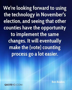 Ben Beakes - We're looking forward to using the technology in November's election, and seeing that other counties have the opportunity to implement the same changes. It will eventually make the (vote) counting process go a lot easier.