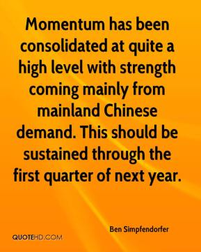 Ben Simpfendorfer - Momentum has been consolidated at quite a high level with strength coming mainly from mainland Chinese demand. This should be sustained through the first quarter of next year.