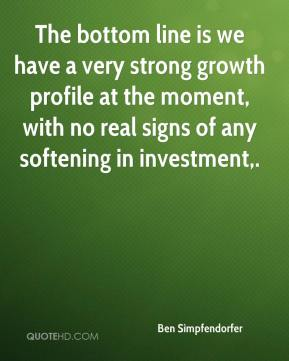 The bottom line is we have a very strong growth profile at the moment, with no real signs of any softening in investment.