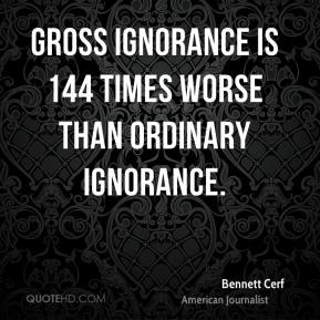 Gross ignorance is 144 times worse than ordinary ignorance.