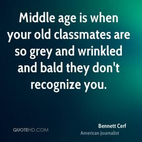 Bennett Cerf - Middle age is when your old classmates are so grey and wrinkled and bald they don't recognize you.