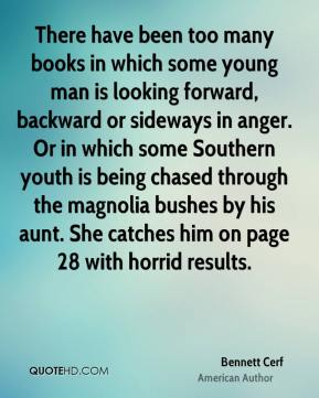 Bennett Cerf - There have been too many books in which some young man is looking forward, backward or sideways in anger. Or in which some Southern youth is being chased through the magnolia bushes by his aunt. She catches him on page 28 with horrid results.