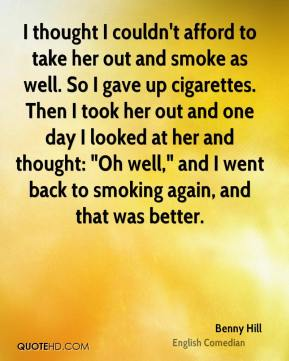 "Benny Hill - I thought I couldn't afford to take her out and smoke as well. So I gave up cigarettes. Then I took her out and one day I looked at her and thought: ""Oh well,"" and I went back to smoking again, and that was better."