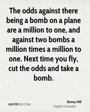 The odds against there being a bomb on a plane are a million to one, and against two bombs a million times a million to one. Next time you fly, cut the odds and take a bomb.