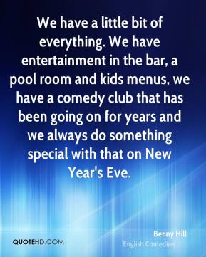 Benny Hill - We have a little bit of everything. We have entertainment in the bar, a pool room and kids menus, we have a comedy club that has been going on for years and we always do something special with that on New Year's Eve.