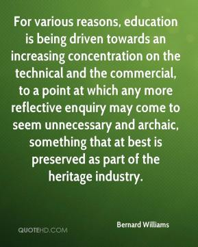 Bernard Williams - For various reasons, education is being driven towards an increasing concentration on the technical and the commercial, to a point at which any more reflective enquiry may come to seem unnecessary and archaic, something that at best is preserved as part of the heritage industry.
