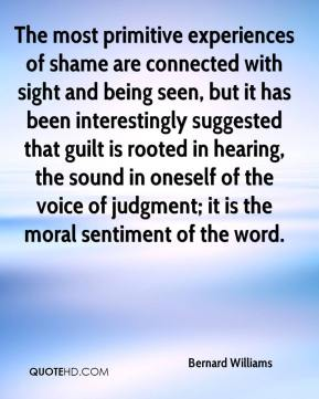 Bernard Williams - The most primitive experiences of shame are connected with sight and being seen, but it has been interestingly suggested that guilt is rooted in hearing, the sound in oneself of the voice of judgment; it is the moral sentiment of the word.