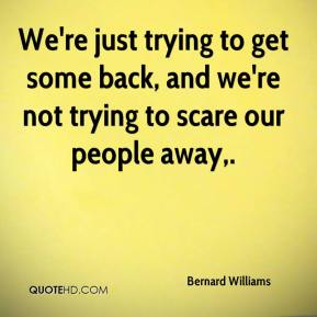 Bernard Williams - We're just trying to get some back, and we're not trying to scare our people away.