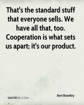 Bert Brantley - That's the standard stuff that everyone sells. We have all that, too. Cooperation is what sets us apart; it's our product.