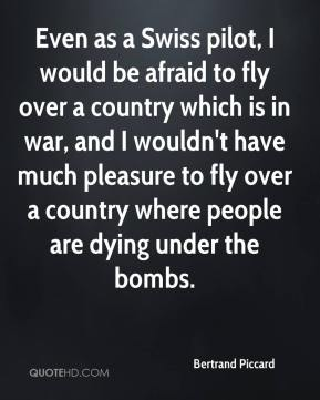 Even as a Swiss pilot, I would be afraid to fly over a country which is in war, and I wouldn't have much pleasure to fly over a country where people are dying under the bombs.