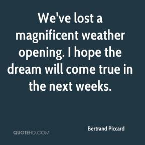 Bertrand Piccard - We've lost a magnificent weather opening. I hope the dream will come true in the next weeks.