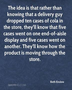 The idea is that rather than knowing that a delivery guy dropped ten cases of cola in the store, they'll know that five cases went on one end-of-aisle display and five cases went on another. They'll know how the product is moving through the store.