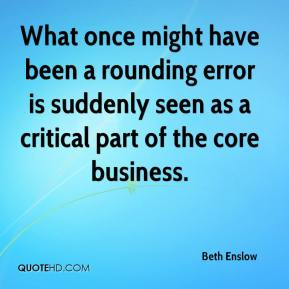 Beth Enslow - What once might have been a rounding error is suddenly seen as a critical part of the core business.