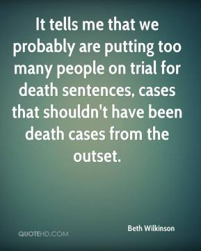 It tells me that we probably are putting too many people on trial for death sentences, cases that shouldn't have been death cases from the outset.