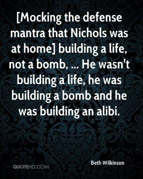 Beth Wilkinson - [Mocking the defense mantra that Nichols was at home] building a life, not a bomb, ... He wasn't building a life, he was building a bomb and he was building an alibi.