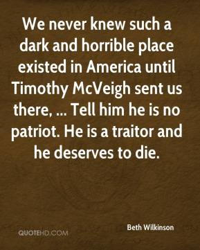 We never knew such a dark and horrible place existed in America until Timothy McVeigh sent us there, ... Tell him he is no patriot. He is a traitor and he deserves to die.