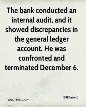 Bill Barrett - The bank conducted an internal audit, and it showed discrepancies in the general ledger account. He was confronted and terminated December 6.