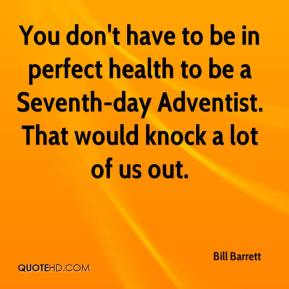 Bill Barrett - You don't have to be in perfect health to be a Seventh-day Adventist. That would knock a lot of us out.