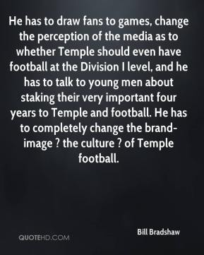 Bill Bradshaw - He has to draw fans to games, change the perception of the media as to whether Temple should even have football at the Division I level, and he has to talk to young men about staking their very important four years to Temple and football. He has to completely change the brand-image ? the culture ? of Temple football.