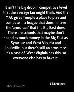 Bill Bradshaw - It isn't the big drop in competitive level that the average fan might think. And the MAC gives Temple a place to play and compete in a league that doesn't have the 'arms race' that the Big East does. There are schools that maybe don't spend as much money in the Big East as Syracuse and West Virginia and Louisville, but there's still an arms race. It's a case of 'West Virginia has this, so everyone else has to have it.