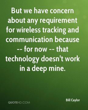 But we have concern about any requirement for wireless tracking and communication because -- for now -- that technology doesn't work in a deep mine.