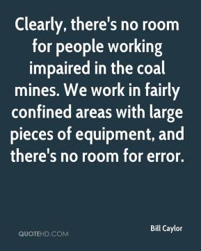 Clearly, there's no room for people working impaired in the coal mines. We work in fairly confined areas with large pieces of equipment, and there's no room for error.