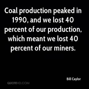 Coal production peaked in 1990, and we lost 40 percent of our production, which meant we lost 40 percent of our miners.
