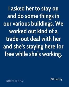 Bill Harvey - I asked her to stay on and do some things in our various buildings. We worked out kind of a trade-out deal with her and she's staying here for free while she's working.