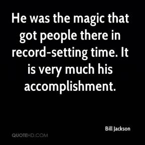 Bill Jackson - He was the magic that got people there in record-setting time. It is very much his accomplishment.