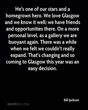 Bill Jackson - He's one of our stars and a homegrown hero. We love Glasgow and we know it well; we have friends and opportunities there. On a more personal level, as a gallery we are buoyant again. There was a while when we felt we couldn't really expand. That's changing and so coming to Glasgow this year was an easy decision.