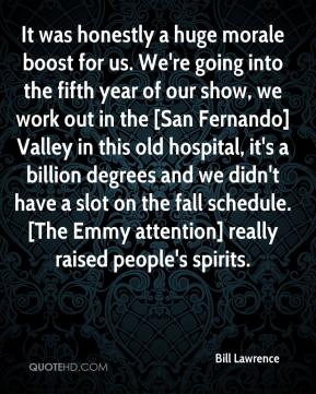Bill Lawrence - It was honestly a huge morale boost for us. We're going into the fifth year of our show, we work out in the [San Fernando] Valley in this old hospital, it's a billion degrees and we didn't have a slot on the fall schedule. [The Emmy attention] really raised people's spirits.