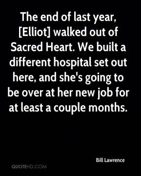 Bill Lawrence - The end of last year, [Elliot] walked out of Sacred Heart. We built a different hospital set out here, and she's going to be over at her new job for at least a couple months.