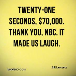 Bill Lawrence - Twenty-one seconds, $70,000. Thank you, NBC. It made us laugh.