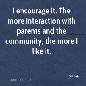 I encourage it. The more interaction with parents and the community, the more I like it.