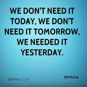 Bill McCoy - We don't need it today, we don't need it tomorrow, we needed it yesterday.