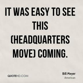 Bill Meyer - It was easy to see this (headquarters move) coming.