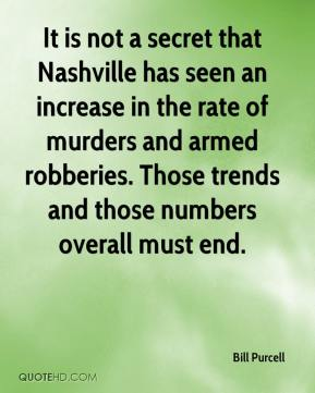 Bill Purcell - It is not a secret that Nashville has seen an increase in the rate of murders and armed robberies. Those trends and those numbers overall must end.